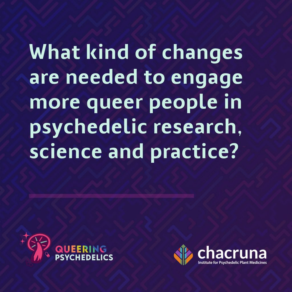 What kind of changes are needed to engage more queer people in psychedelic research and science and practice?